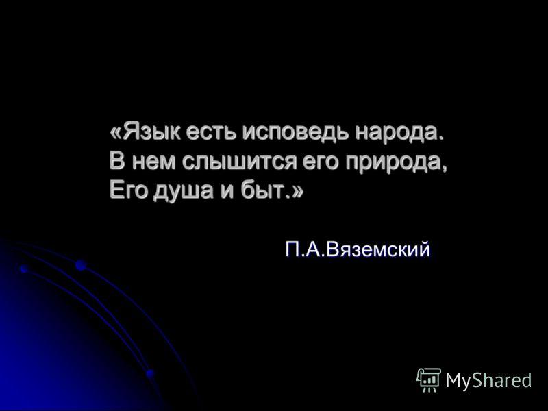 «Язык есть исповедь народа. В нем слышится его природа, Его душа и быт.» «Язык есть исповедь народа. В нем слышится его природа, Его душа и быт.» П.А.Вяземский П.А.Вяземский