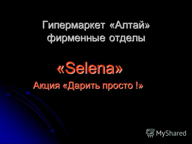 Гипермаркет «Алтай» фирменные отделы Гипермаркет «Алтай» фирменные отделы «Selena» «Selena» Акция «Дарить просто !» Акция «Дарить просто !»