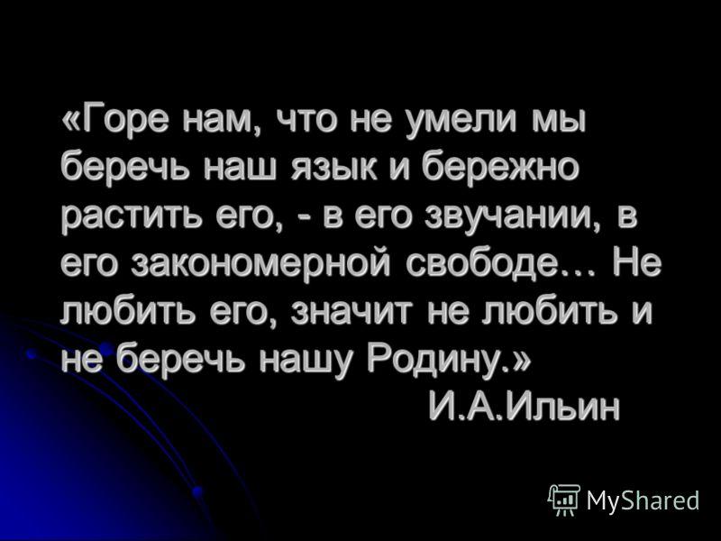 «Горе нам, что не умели мы беречь наш язык и бережно растить его, - в его звучании, в его закономерной свободе… Не любить его, значит не любить и не беречь нашу Родину.» И.А.Ильин