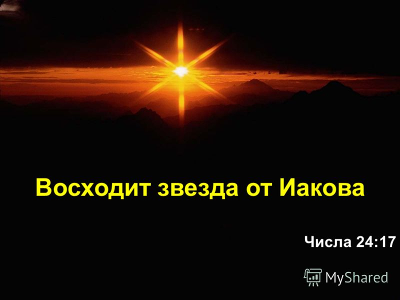 Восходит звезда от Иакова Числа 24:17