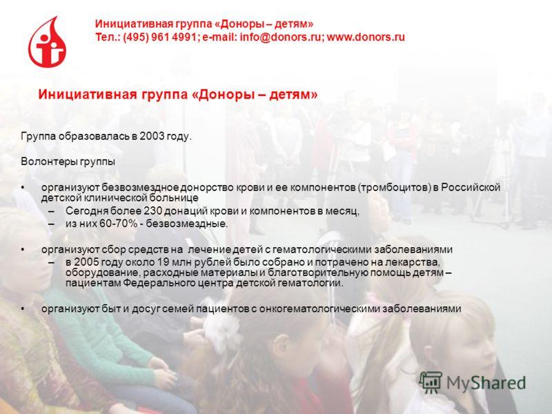 Инициативная группа «Доноры – детям» Тел.: (495) 961 4991; e-mail: info@donors.ru; www.donors.ru Инициативная группа «Доноры – детям» Группа образовалась в 2003 году. Волонтеры группы организуют безвозмездное донорство крови и ее компонентов (тромбоц