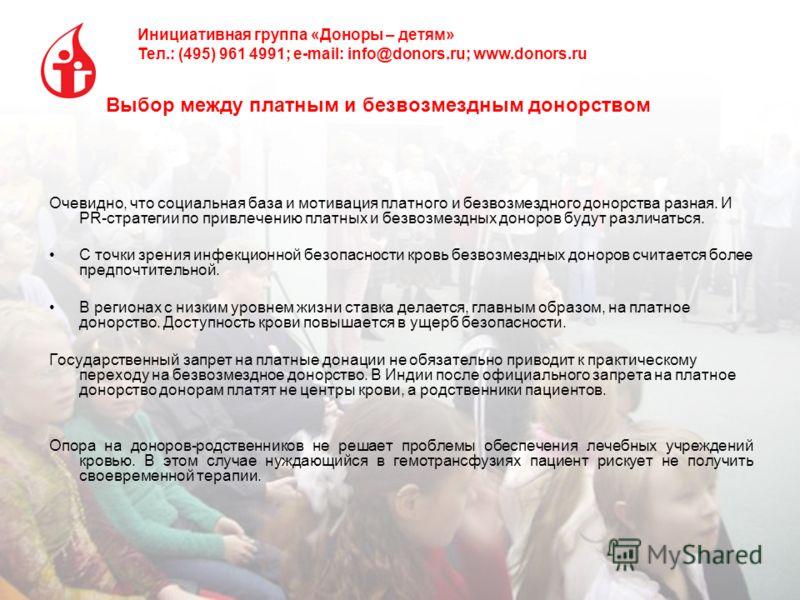 Инициативная группа «Доноры – детям» Тел.: (495) 961 4991; e-mail: info@donors.ru; www.donors.ru Выбор между платным и безвозмездным донорством Очевидно, что социальная база и мотивация платного и безвозмездного донорства разная. И PR-стратегии по пр