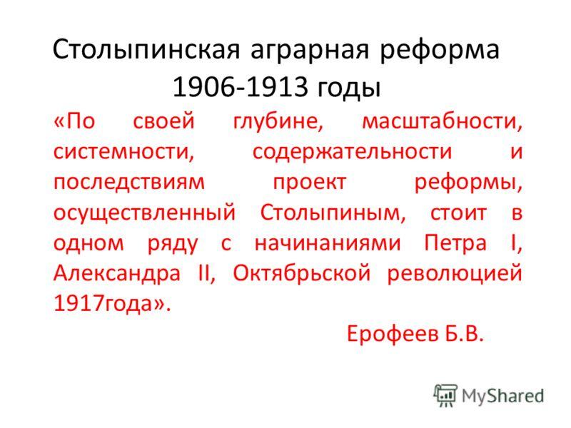 Столыпинская аграрная реформа 1906-1913 годы «По своей глубине, масштабности, системности, содержательности и последствиям проект реформы, осуществленный Столыпиным, стоит в одном ряду с начинаниями Петра I, Александра II, Октябрьской революцией 1917