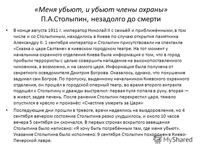 «Меня убьют, и убьют члены охраны» П.А.Столыпин, незадолго до смерти В конце августа 1911 г. император Николай II с семьёй и приближёнными, в том числе и со Столыпиным, находились в Киеве по случаю открытия памятника Александру II. 1 сентября императ