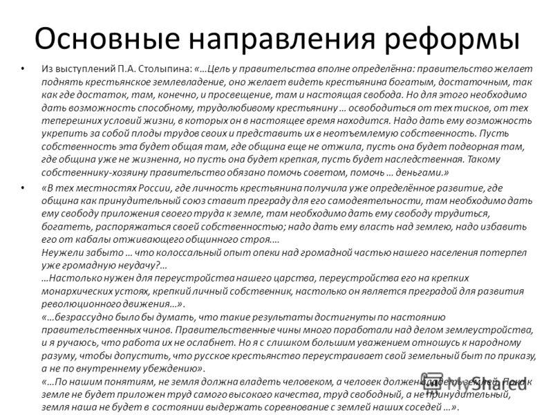 Основные направления реформы Из выступлений П.А. Столыпина: «…Цель у правительства вполне определённа: правительство желает поднять крестьянское землевладение, оно желает видеть крестьянина богатым, достаточным, так как где достаток, там, конечно, и