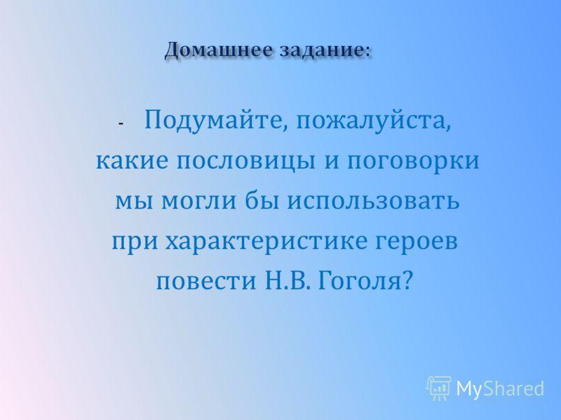 - Подумайте, пожалуйста, какие пословицы и поговорки мы могли бы использовать при характеристике героев повести Н.В. Гоголя?