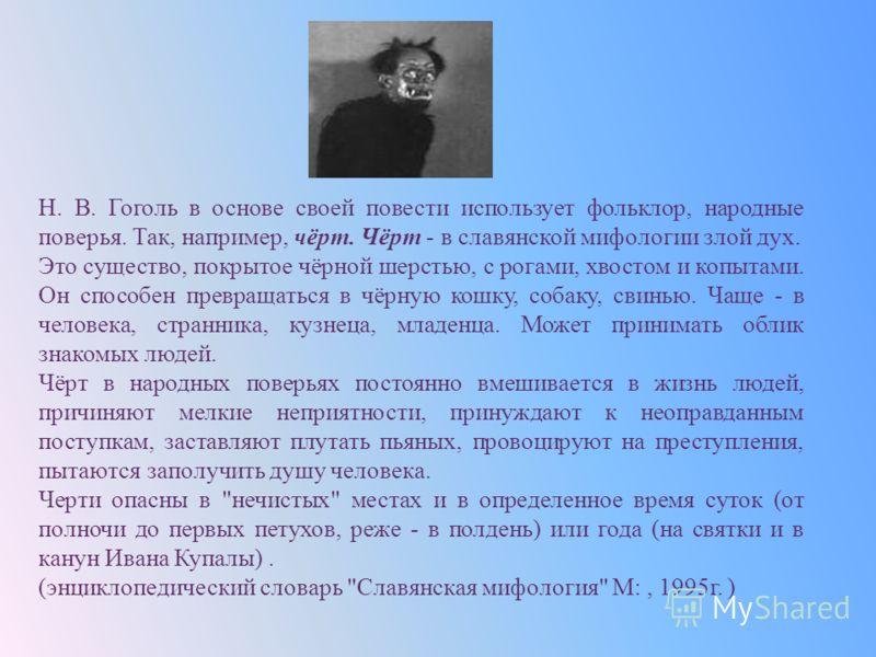 Н. В. Гоголь в основе своей повести использует фольклор, народные поверья. Так, например, чёрт. Чёрт - в славянской мифологии злой дух. Это существо, покрытое чёрной шерстью, с рогами, хвостом и копытами. Он способен превращаться в чёрную кошку, соба