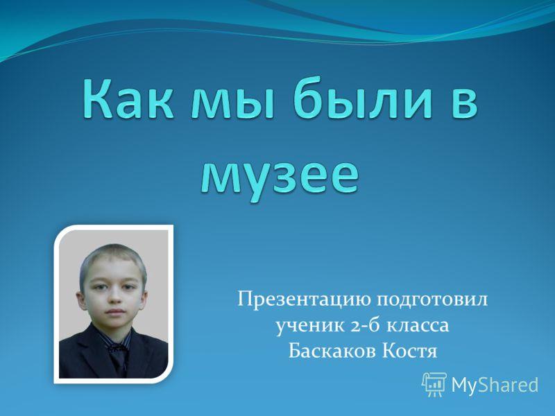 Презентацию подготовил ученик 2-б класса Баскаков Костя