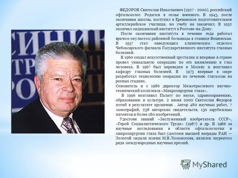 ФЕДОРОВ Святослав Николаевич (1927 - 2000), российский офтальмолог. Родился в семье военного. В 1943, после окончания школы, поступил в Ереванское подготовительное артиллерийское училище, но учебу не закончил. В 1952 окончил медицинский институт в Ро