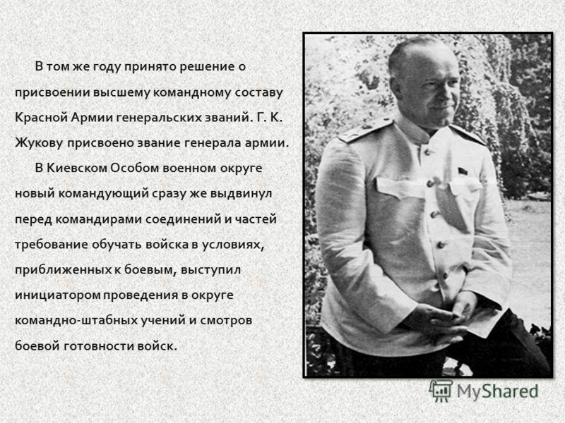 В том же году принято решение о присвоении высшему командному составу Красной Армии генеральских званий. Г. К. Жукову присвоено звание генерала армии. В Киевском Особом военном округе новый командующий сразу же выдвинул перед командирами соединений и