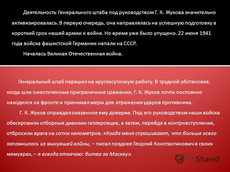 Деятельность Генерального штаба под руководством Г. К. Жукова значительно активизировалась. В первую очередь, она направлялась на успешную подготовку в короткий срок нашей армии к войне. Но время уже было упущено. 22 июня 1941 года войска фашистской