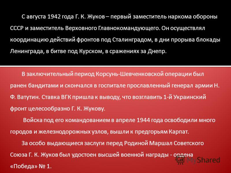 С августа 1942 года Г. К. Жуков – первый заместитель наркома обороны СССР и заместитель Верховного Главнокомандующего. Он осуществлял координацию действий фронтов под Сталинградом, в дни прорыва блокады Ленинграда, в битве под Курском, в сражениях за