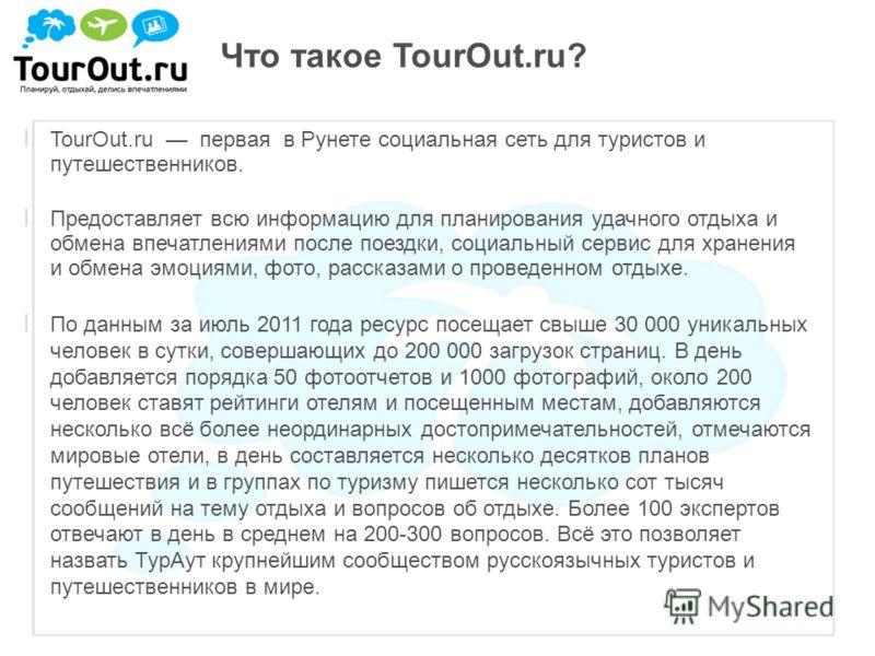Что такое TourOut.ru? ׀ TourOut.ru первая в Рунете социальная сеть для туристов и путешественников. ׀ Предоставляет всю информацию для планирования удачного отдыха и обмена впечатлениями после поездки, социальный сервис для хранения и обмена эмоциями
