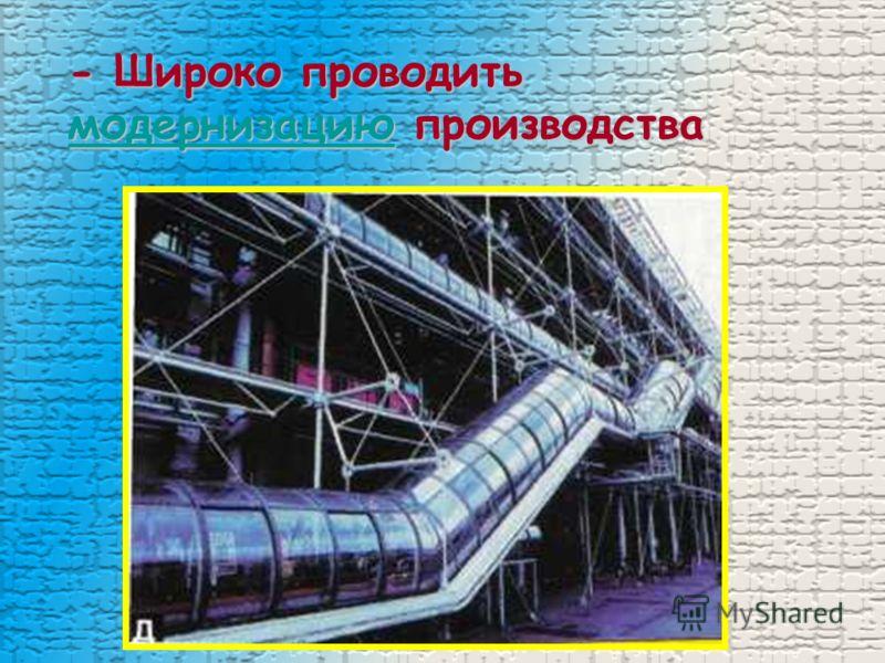 - Широко проводить модернизацию производства модернизацию