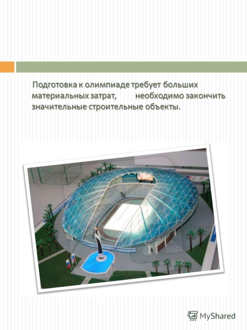 Подготовка к олимпиаде требует больших материальных затрат, необходимо закончить значительные строительные объекты. Подготовка к олимпиаде требует больших материальных затрат, необходимо закончить значительные строительные объекты.