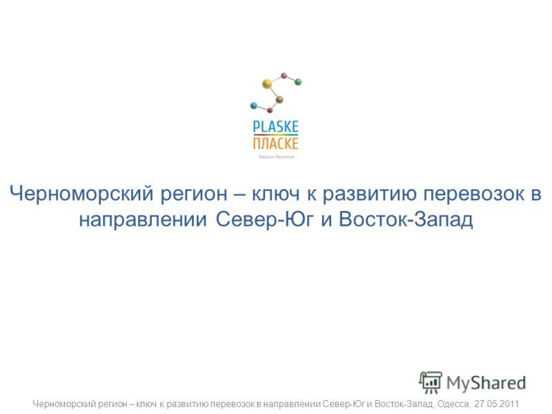 Черноморский регион – ключ к развитию перевозок в направлении Север-Юг и Восток-Запад Черноморский регион – ключ к развитию перевозок в направлении Север-Юг и Восток-Запад, Одесса, 27.05.2011