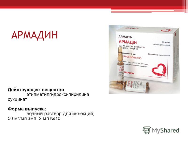 АРМАДИН Действующее вещество: этилметилгидроксипиридина сукцинат Форма выпуска: водный раствор для инъекций, 50 мг/мл амп. 2 мл 10