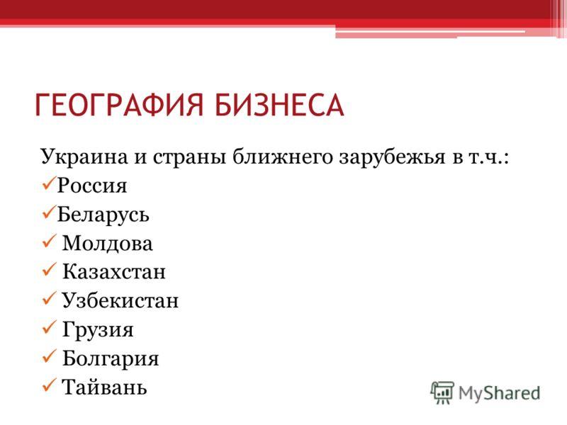 ГЕОГРАФИЯ БИЗНЕСА Украина и страны ближнего зарубежья в т.ч.: Россия Беларусь Молдова Казахстан Узбекистан Грузия Болгария Тайвань