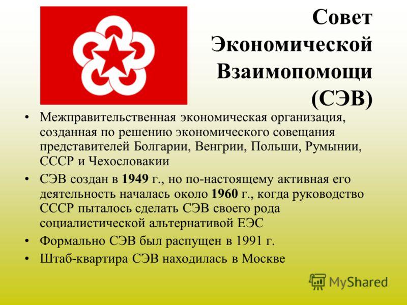 Совет Экономической Взаимопомощи (СЭВ) Межправительственная экономическая организация, созданная по решению экономического совещания представителей Болгарии, Венгрии, Польши, Румынии, СССР и Чехословакии СЭВ cоздан в 1949 г., но по-настоящему активна