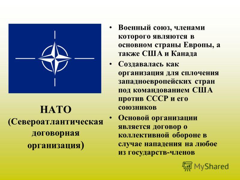 НАТО (Североатлантическая договорная организация ) Военный союз, членами которого являются в основном страны Европы, а также США и Канада Создавалась как организация для сплочения западноевропейских стран под командованием США против СССР и его союзн