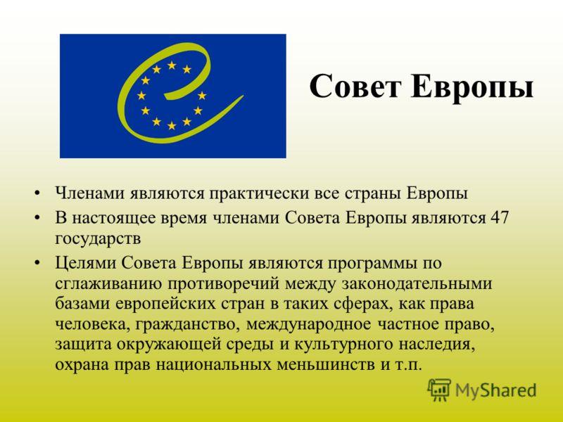 Совет Европы Членами являются практически все страны Европы В настоящее время членами Совета Европы являются 47 государств Целями Совета Европы являются программы по сглаживанию противоречий между законодательными базами европейских стран в таких сфе