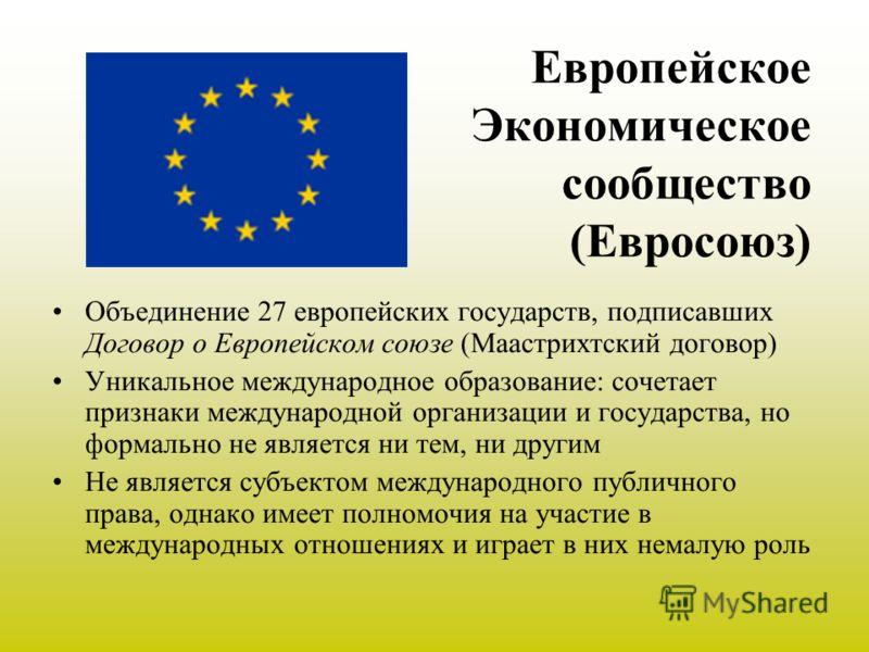 Европейское Экономическое сообщество (Евросоюз) Объединение 27 европейских государств, подписавших Договор о Европейском союзе (Маастрихтский договор) Уникальное международное образование: сочетает признаки международной организации и государства, но