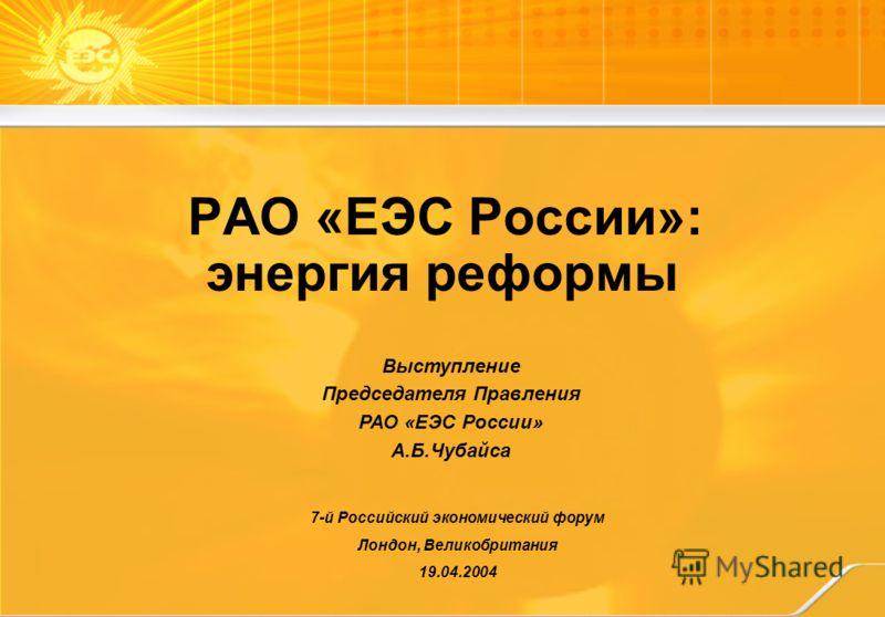7-й Российский экономический форум Лондон, Великобритания 19.04.2004 Выступление Председателя Правления РАО «ЕЭС России» А.Б.Чубайса РАО «ЕЭС России»: энергия реформы
