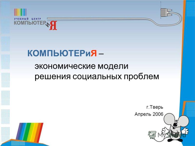 КОМПЬЮТЕРиЯ – экономические модели решения социальных проблем г.Тверь Апрель 2006