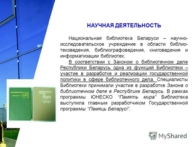 НАУЧНАЯ ДЕЯТЕЛЬНОСТЬ Национальная библиотека Беларуси – научно- исследовательское учреждение в области библио- тековедения, библиографоведения, книговедения и информатизации библиотек. В соответствии с Законом о библиотечном деле Республики Беларусь