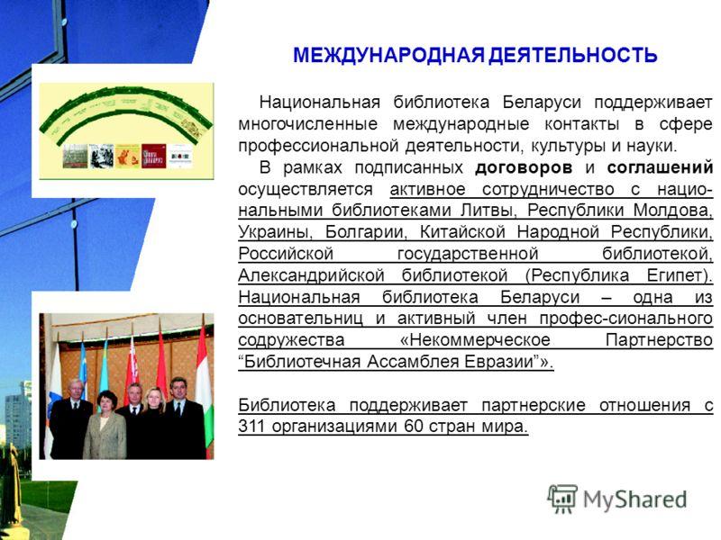 МЕЖДУНАРОДНАЯ ДЕЯТЕЛЬНОСТЬ Национальная библиотека Беларуси поддерживает многочисленные международные контакты в сфере профессиональной деятельности, культуры и науки. В рамках подписанных договоров и соглашений осуществляется активное сотрудничество