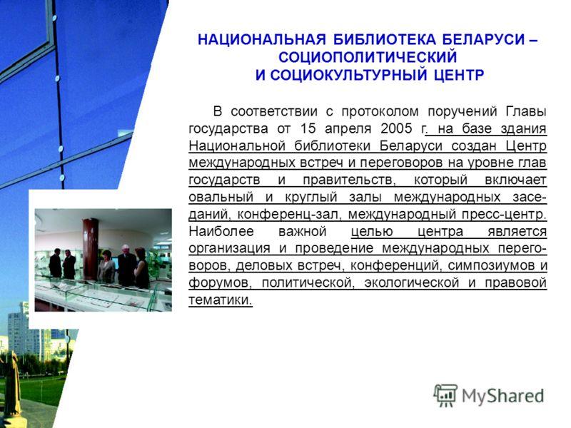 НАЦИОНАЛЬНАЯ БИБЛИОТЕКА БЕЛАРУСИ – СОЦИОПОЛИТИЧЕСКИЙ И СОЦИОКУЛЬТУРНЫЙ ЦЕНТР В соответствии с протоколом поручений Главы государства от 15 апреля 2005 г. на базе здания Национальной библиотеки Беларуси создан Центр международных встреч и переговоров
