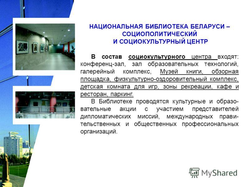 НАЦИОНАЛЬНАЯ БИБЛИОТЕКА БЕЛАРУСИ – СОЦИОПОЛИТИЧЕСКИЙ И СОЦИОКУЛЬТУРНЫЙ ЦЕНТР В состав социокультурного центра входят: конференц-зал, зал образовательных технологий, галерейный комплекс, Музей книги, обзорная площадка, физкультурно-оздоровительный ком
