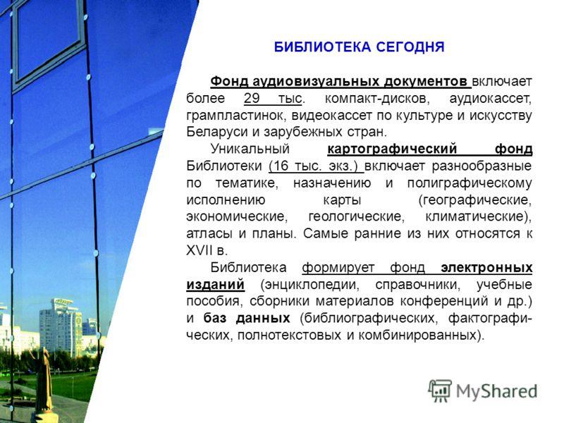 БИБЛИОТЕКА СЕГОДНЯ Фонд аудиовизуальных документов включает более 29 тыс. компакт-дисков, аудиокассет, грампластинок, видеокассет по культуре и искусству Беларуси и зарубежных стран. Уникальный картографический фонд Библиотеки (16 тыс. экз.) включает