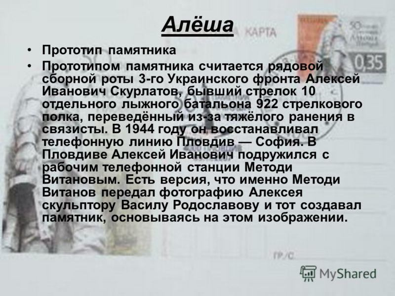 Алёша Прототип памятника Прототипом памятника считается рядовой сборной роты 3-го Украинского фронта Алексей Иванович Скурлатов, бывший стрелок 10 отдельного лыжного батальона 922 стрелкового полка, переведённый из-за тяжёлого ранения в связисты. В 1