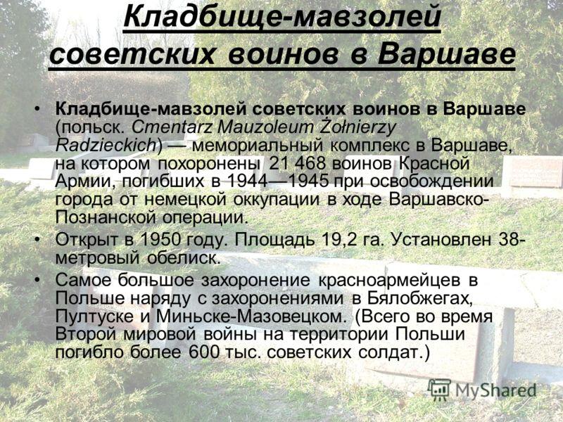 Кладбище-мавзолей советских воинов в Варшаве (польск. Cmentarz Mauzoleum Żołnierzy Radzieckich) мемориальный комплекс в Варшаве, на котором похоронены 21 468 воинов Красной Армии, погибших в 19441945 при освобождении города от немецкой оккупации в хо