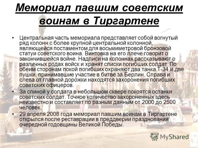 Мемориал павшим советским воинам в Тиргартене Центральная часть мемориала представляет собой вогнутый ряд колонн с более крупной центральной колонной, являющейся постаментом для восьмиметровой бронзовой статуи советского воина. Винтовка на его плече