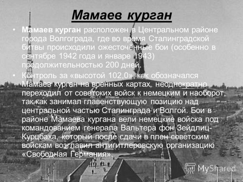 Мамаев курган расположен в Центральном районе города Волгограда, где во время Сталинградской битвы происходили ожесточённые бои (особенно в сентябре 1942 года и январе 1943) продолжительностью 200 дней. Контроль за «высотой 102,0», как обозначался Ма