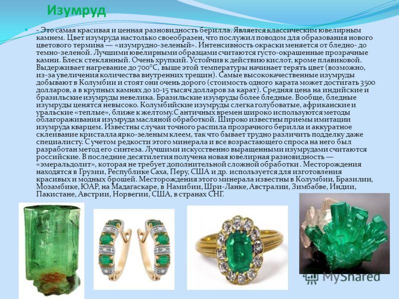 Изумруд - Это самая красивая и ценная разновидность берилла. Является классическим ювелирным камнем. Цвет изумруда настолько своеобразен, что послужил поводом для образования нового цветового термина «изумрудно-зеленый». Интенсивность окраски меняетс