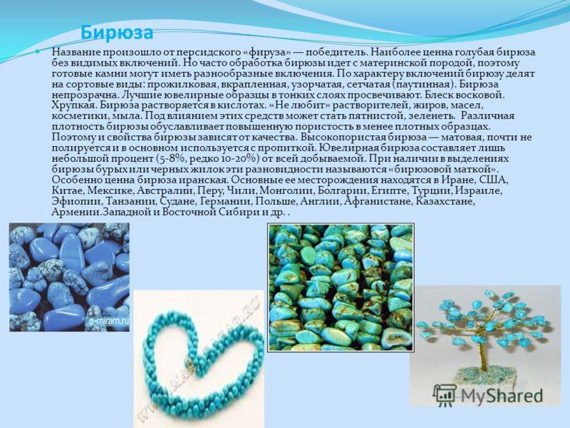 Бирюза Название произошло от персидского «фируза» победитель. Наиболее ценна голубая бирюза без видимых включений. Но часто обработка бирюзы идет с материнской породой, поэтому готовые камни могут иметь разнообразные включения. По характеру включений