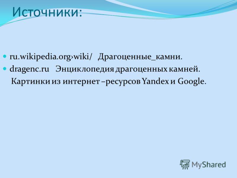 Источники: ru.wikipedia.orgwiki/ Драгоценные_камни. dragenc.ru Энциклопедия драгоценных камней. Картинки из интернет –ресурсов Yandex и Google.