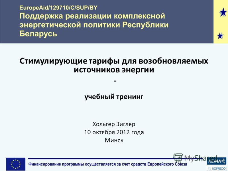 Стимулирующие тарифы для возобновляемых источников энергии - учебный тренинг Хольгер Зиглер 10 октября 2012 года Минск