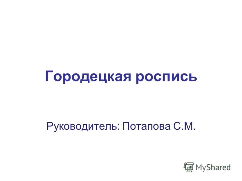 Городецкая роспись Руководитель: Потапова С.М.