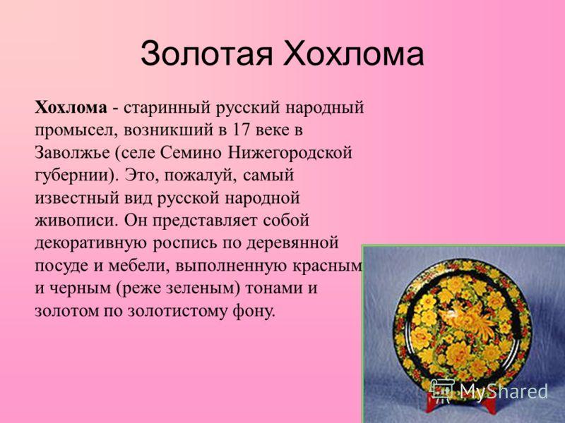 Хохлома - старинный русский народный промысел, возникший в 17 веке в Заволжье (селе Семино Нижегородской губернии). Это, пожалуй, самый известный вид русской народной живописи. Он представляет собой декоративную роспись по деревянной посуде и мебели,
