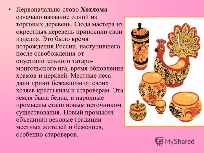 Первоначально слово Хохлома означало название одной из торговых деревень. Сюда мастера из окрестных деревень приносили свои изделия. Это было время возрождения России, наступившего после освобождения от опустошительного татаро- монгольского ига, врем