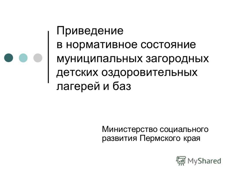 Приведение в нормативное состояние муниципальных загородных детских оздоровительных лагерей и баз Министерство социального развития Пермского края