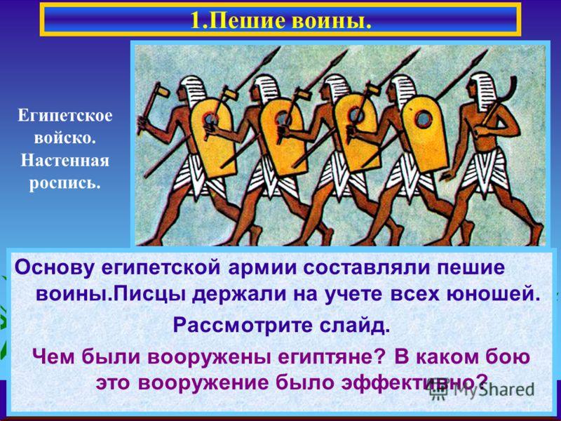 Основу египетской армии составляли пешие воины.Писцы держали на учете всех юношей. Рассмотрите слайд. Чем были вооружены египтяне? В каком бою это вооружение было эффективно? 1.Пешие воины. Египетское войско. Настенная роспись.