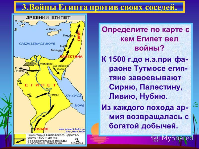 Определите по карте с кем Египет вел войны? К 1500 г.до н.э.при фа- раоне Тутмосе егип- тяне завоевывают Сирию, Палестину, Ливию, Нубию. Из каждого похода ар- мия возвращалась с богатой добычей. 3.Войны Египта против своих соседей.
