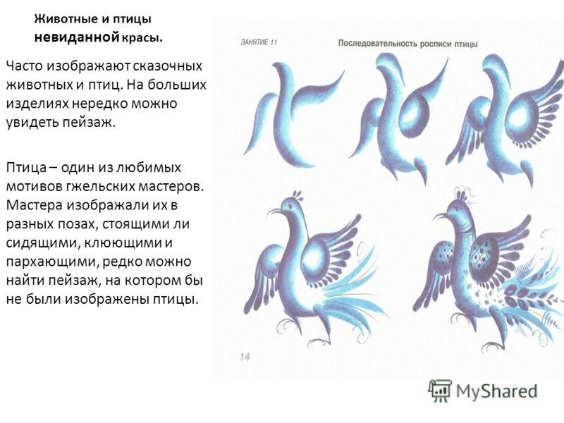 Животные и птицы невиданной красы. Часто изображают сказочных животных и птиц. На больших изделиях нередко можно увидеть пейзаж. Птица – один из любимых мотивов гжельских мастеров. Мастера изображали их в разных позах, стоящими ли сидящими, клюющими