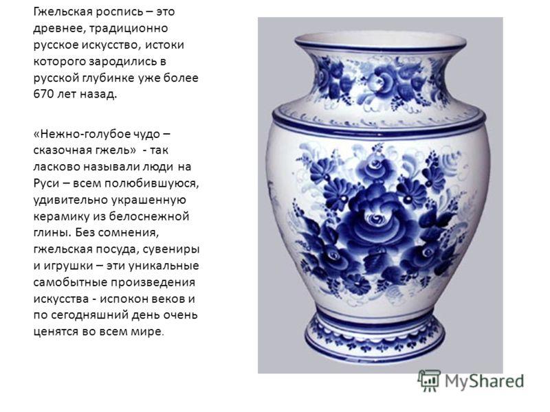 Гжельская роспись – это древнее, традиционно русское искусство, истоки которого зародились в русской глубинке уже более 670 лет назад. «Нежно-голубое чудо – сказочная гжель» - так ласково называли люди на Руси – всем полюбившуюся, удивительно украшен
