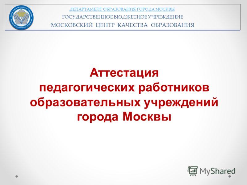 ДЕПАРТАМЕНТ ОБРАЗОВАНИЯ ГОРОДА МОСКВЫ ГОСУДАРСТВЕННОЕ БЮДЖЕТНОЕ УЧРЕЖДЕНИЕ МОСКОВСКИЙ ЦЕНТР КАЧЕСТВА ОБРАЗОВАНИЯ Аттестация педагогических работников образовательных учреждений города Москвы